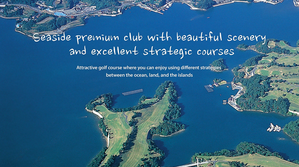 Seaside premium club with beautiful scenery and excellent strategic courses, Attractive golf course where you can enjoy using different strategies between the ocean, land, and the islands